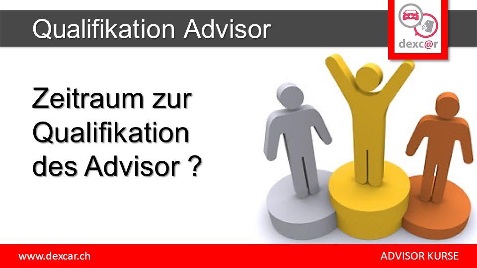 Zeitraum zur Qualifikation des Advisor ? Qualifikation Advisor www.dexcar.ch ADVISOR KURSE