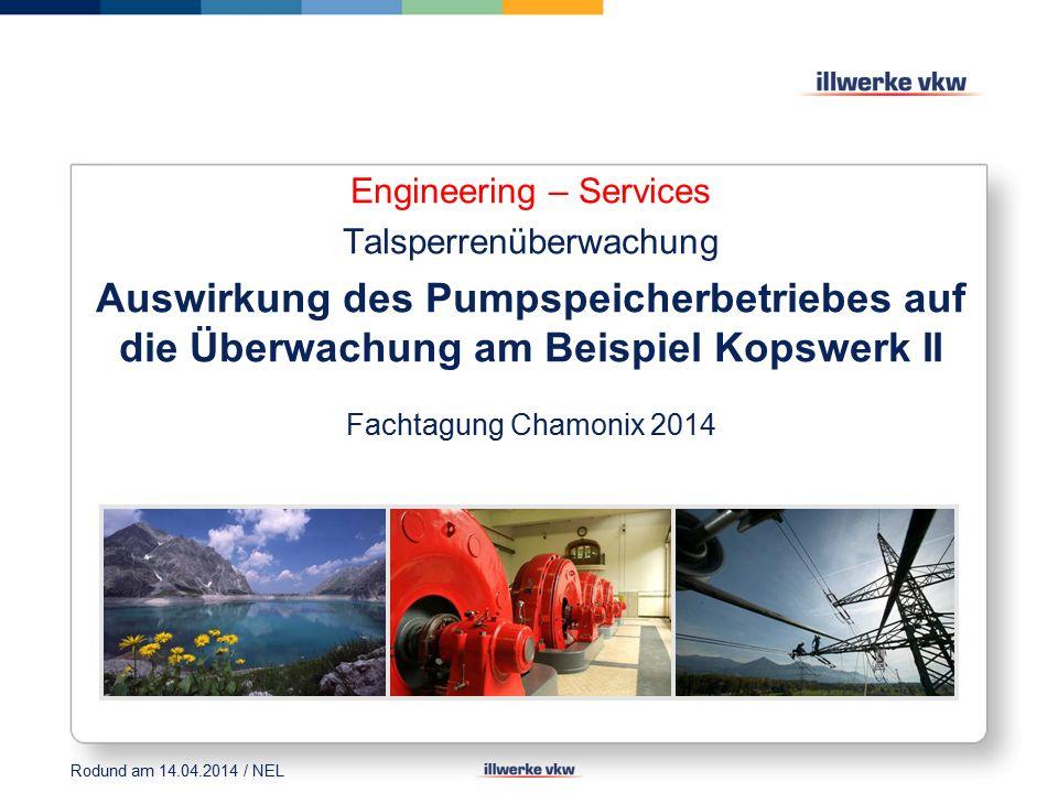 Engineering – Services Talsperrenüberwachung Auswirkung des Pumpspeicherbetriebes auf die Überwachung am Beispiel Kopswerk II Fachtagung Chamonix 2014 Rodund am 14.04.2014 / NEL