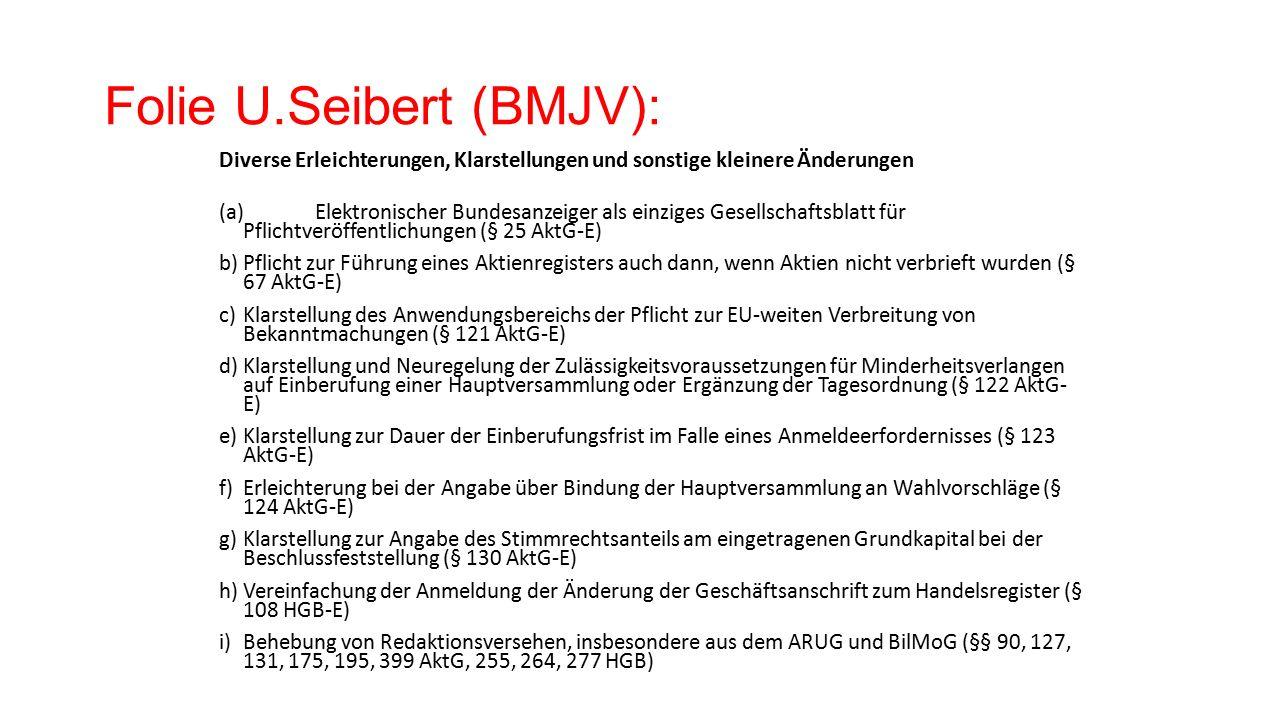 Folie U.Seibert (BMJV): Diverse Erleichterungen, Klarstellungen und sonstige kleinere Änderungen (a)Elektronischer Bundesanzeiger als einziges Gesellschaftsblatt für Pflichtveröffentlichungen (§ 25 AktG-E) b)Pflicht zur Führung eines Aktienregisters auch dann, wenn Aktien nicht verbrieft wurden (§ 67 AktG-E) c)Klarstellung des Anwendungsbereichs der Pflicht zur EU-weiten Verbreitung von Bekanntmachungen (§ 121 AktG-E) d)Klarstellung und Neuregelung der Zulässigkeitsvoraussetzungen für Minderheitsverlangen auf Einberufung einer Hauptversammlung oder Ergänzung der Tagesordnung (§ 122 AktG- E) e)Klarstellung zur Dauer der Einberufungsfrist im Falle eines Anmeldeerfordernisses (§ 123 AktG-E) f)Erleichterung bei der Angabe über Bindung der Hauptversammlung an Wahlvorschläge (§ 124 AktG-E) g)Klarstellung zur Angabe des Stimmrechtsanteils am eingetragenen Grundkapital bei der Beschlussfeststellung (§ 130 AktG-E) h)Vereinfachung der Anmeldung der Änderung der Geschäftsanschrift zum Handelsregister (§ 108 HGB-E) i)Behebung von Redaktionsversehen, insbesondere aus dem ARUG und BilMoG (§§ 90, 127, 131, 175, 195, 399 AktG, 255, 264, 277 HGB)
