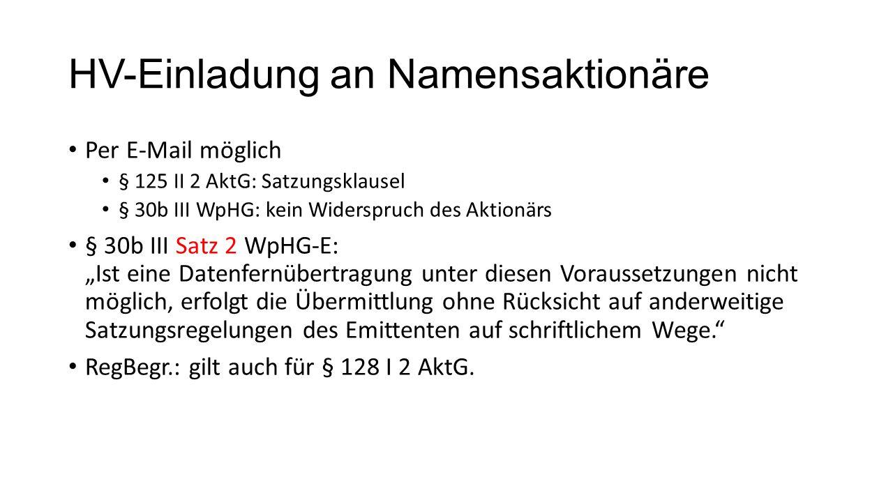 """HV-Einladung an Namensaktionäre Per E-Mail möglich § 125 II 2 AktG: Satzungsklausel § 30b III WpHG: kein Widerspruch des Aktionärs § 30b III Satz 2 WpHG-E: """"Ist eine Datenfernübertragung unter diesen Voraussetzungen nicht möglich, erfolgt die Übermittlung ohne Rücksicht auf anderweitige Satzungsregelungen des Emittenten auf schriftlichem Wege. RegBegr.: gilt auch für § 128 I 2 AktG."""