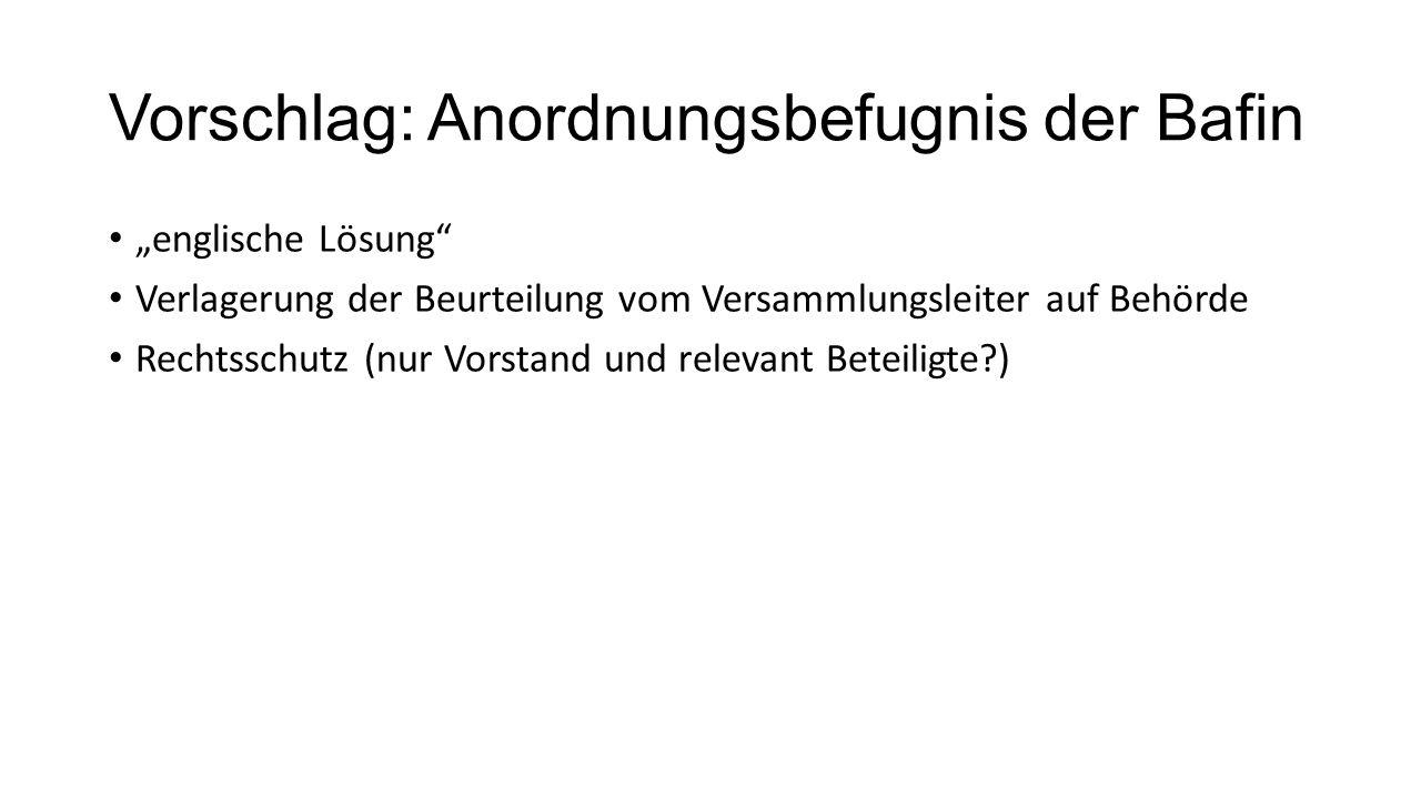 """Vorschlag: Anordnungsbefugnis der Bafin """"englische Lösung Verlagerung der Beurteilung vom Versammlungsleiter auf Behörde Rechtsschutz (nur Vorstand und relevant Beteiligte )"""
