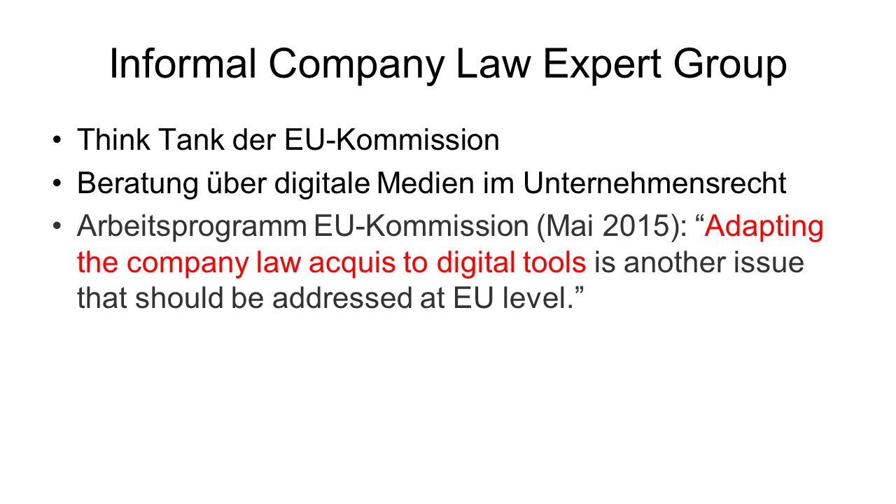 Informal Company Law Expert Group Think Tank der EU-Kommission Beratung über digitale Medien im Unternehmensrecht Arbeitsprogramm EU-Kommission (Mai 2015): Adapting the com­pany law acquis to digital tools is ano­ther issue that should be addressed at EU level.