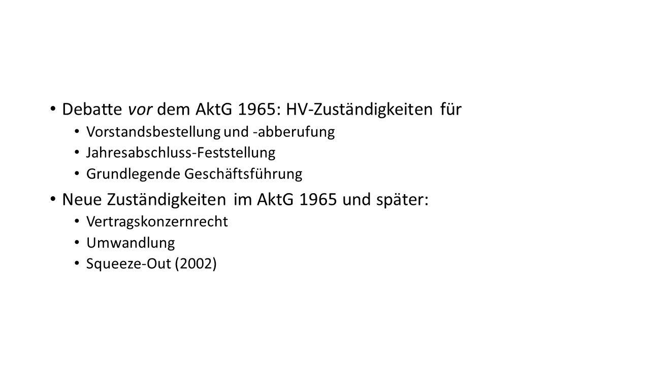 Debatte vor dem AktG 1965: HV-Zuständigkeiten für Vorstandsbestellung und -abberufung Jahresabschluss-Feststellung Grundlegende Geschäftsführung Neue Zuständigkeiten im AktG 1965 und später: Vertragskonzernrecht Umwandlung Squeeze-Out (2002)