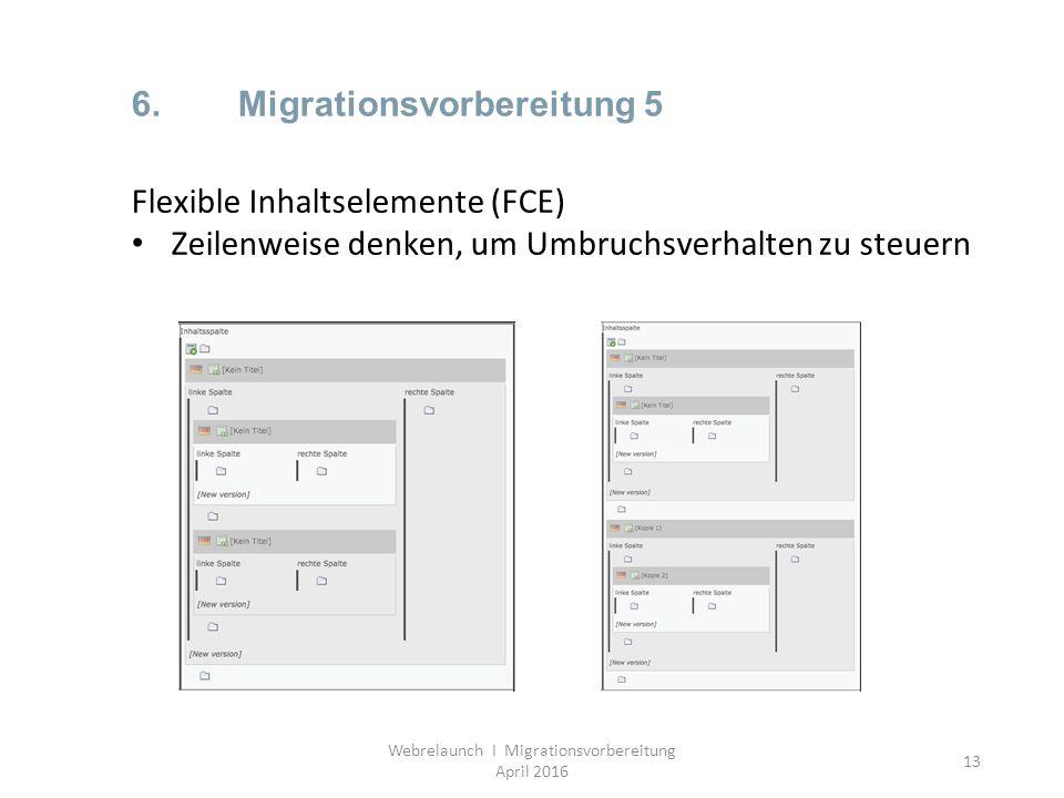 13 6.Migrationsvorbereitung 5 Webrelaunch I Migrationsvorbereitung April 2016 Flexible Inhaltselemente (FCE) Zeilenweise denken, um Umbruchsverhalten