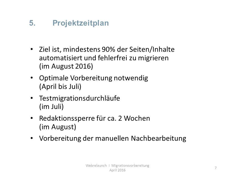 7 5.Projektzeitplan Webrelaunch I Migrationsvorbereitung April 2016 Ziel ist, mindestens 90% der Seiten/Inhalte automatisiert und fehlerfrei zu migrie