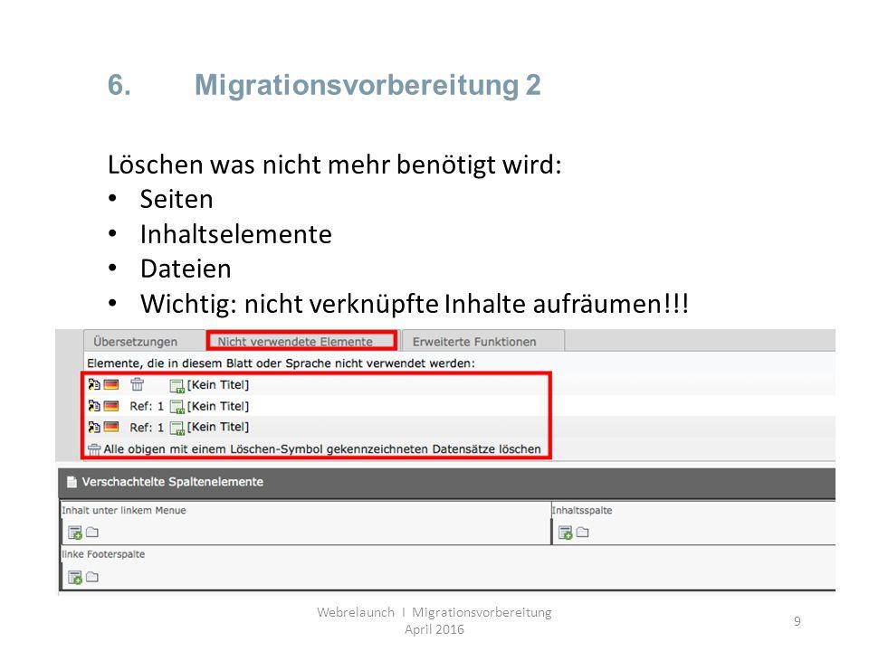 9 6.Migrationsvorbereitung 2 Webrelaunch I Migrationsvorbereitung April 2016 Löschen was nicht mehr benötigt wird: Seiten Inhaltselemente Dateien Wich