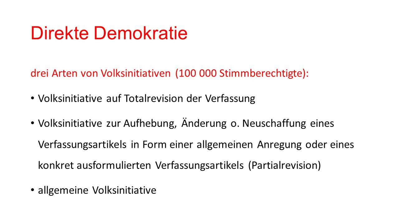 Direkte Demokratie drei Arten von Volksinitiativen (100 000 Stimmberechtigte): Volksinitiative auf Totalrevision der Verfassung Volksinitiative zur Aufhebung, Änderung o.