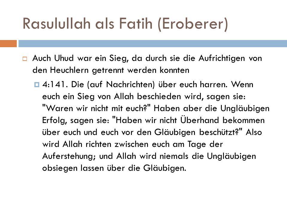 Rasulullah als Fatih (Eroberer)  Auch Uhud war ein Sieg, da durch sie die Aufrichtigen von den Heuchlern getrennt werden konnten  4:141.