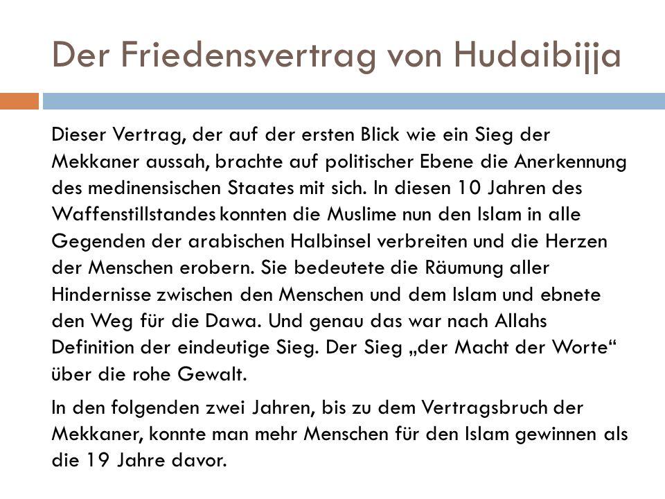 Der Friedensvertrag von Hudaibijja Dieser Vertrag, der auf der ersten Blick wie ein Sieg der Mekkaner aussah, brachte auf politischer Ebene die Anerkennung des medinensischen Staates mit sich.