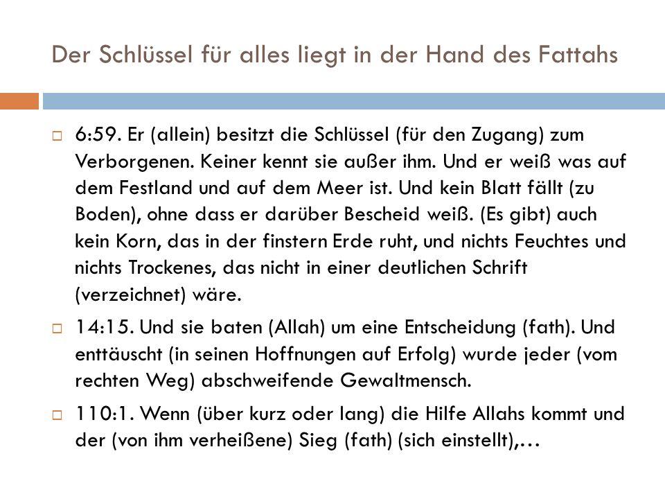 Der Schlüssel für alles liegt in der Hand des Fattahs  6:59. Er (allein) besitzt die Schlüssel (für den Zugang) zum Verborgenen. Keiner kennt sie auß