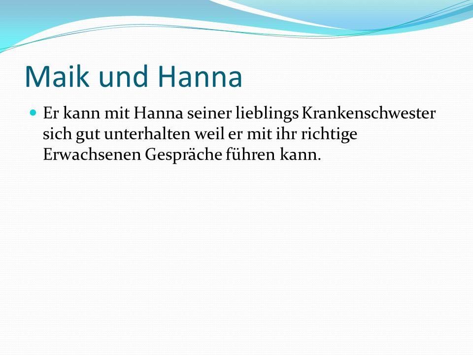 Maik und Hanna Er kann mit Hanna seiner lieblings Krankenschwester sich gut unterhalten weil er mit ihr richtige Erwachsenen Gespräche führen kann.