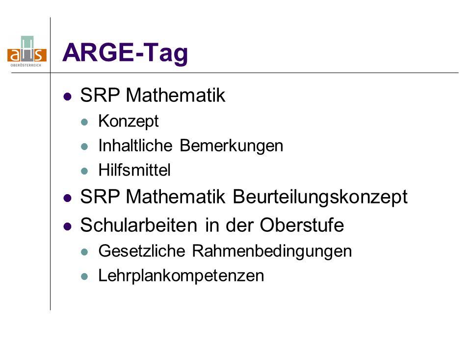 ARGE-Tag SRP Mathematik Konzept Inhaltliche Bemerkungen Hilfsmittel SRP Mathematik Beurteilungskonzept Schularbeiten in der Oberstufe Gesetzliche Rahmenbedingungen Lehrplankompetenzen