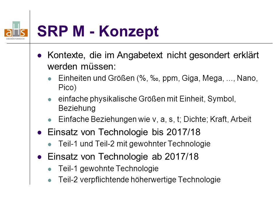SRP M - Konzept Kontexte, die im Angabetext nicht gesondert erklärt werden müssen: Einheiten und Größen (%, ‰, ppm, Giga, Mega,..., Nano, Pico) einfache physikalische Größen mit Einheit, Symbol, Beziehung Einfache Beziehungen wie v, a, s, t; Dichte; Kraft, Arbeit Einsatz von Technologie bis 2017/18 Teil-1 und Teil-2 mit gewohnter Technologie Einsatz von Technologie ab 2017/18 Teil-1 gewohnte Technologie Teil-2 verpflichtende höherwertige Technologie