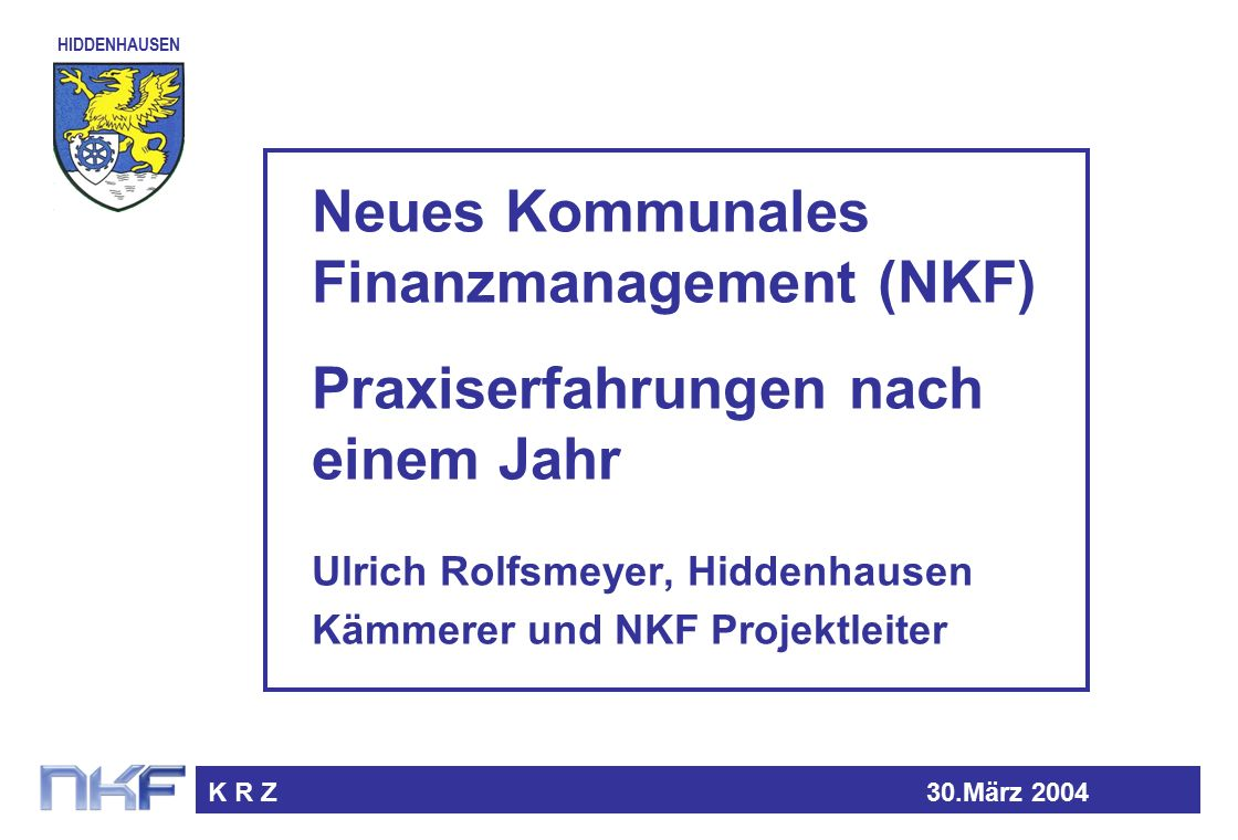 HIDDENHAUSEN K R Z30.März 2004 Neues Kommunales Finanzmanagement (NKF) Praxiserfahrungen nach einem Jahr Ulrich Rolfsmeyer, Hiddenhausen Kämmerer und NKF Projektleiter