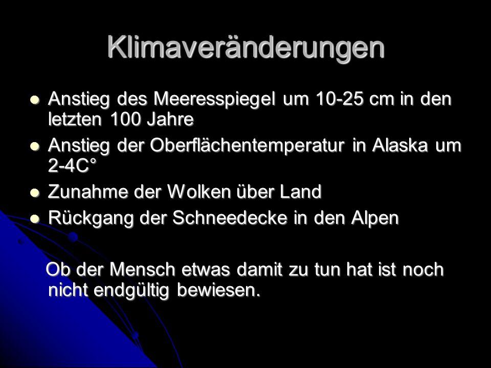 Klimaveränderungen Anstieg des Meeresspiegel um 10-25 cm in den letzten 100 Jahre Anstieg des Meeresspiegel um 10-25 cm in den letzten 100 Jahre Anstieg der Oberflächentemperatur in Alaska um 2-4C° Anstieg der Oberflächentemperatur in Alaska um 2-4C° Zunahme der Wolken über Land Zunahme der Wolken über Land Rückgang der Schneedecke in den Alpen Rückgang der Schneedecke in den Alpen Ob der Mensch etwas damit zu tun hat ist noch nicht endgültig bewiesen.