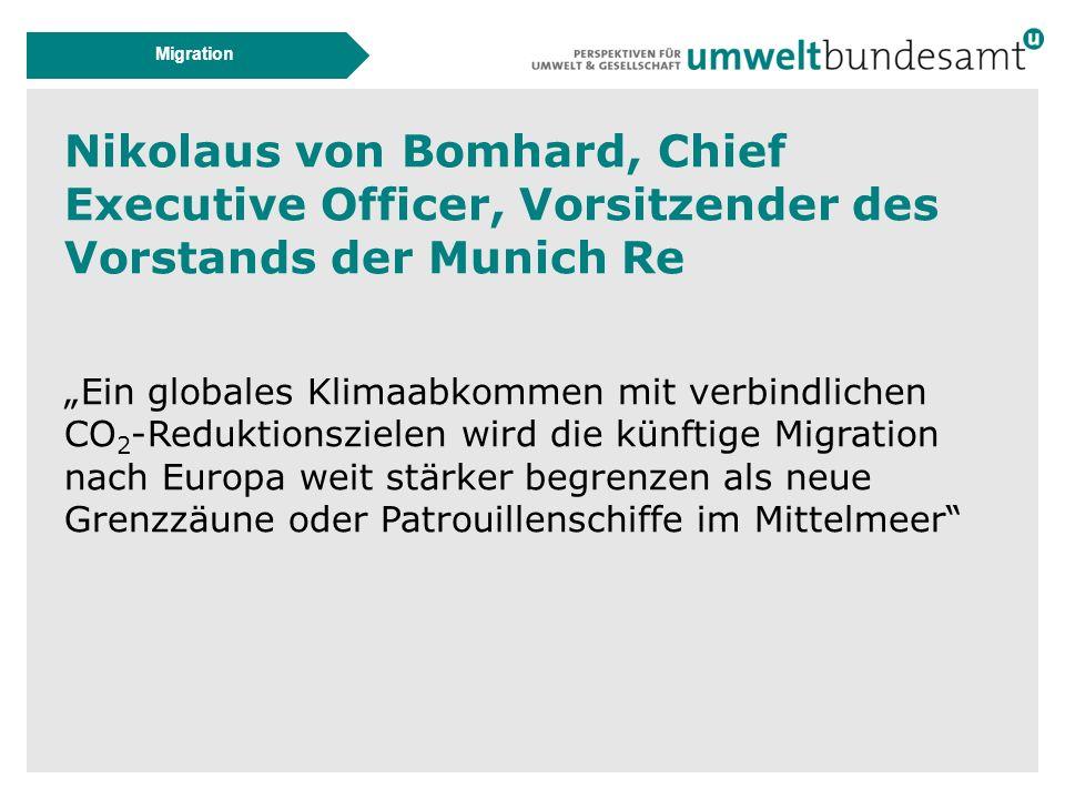 """Migration Nikolaus von Bomhard, Chief Executive Officer, Vorsitzender des Vorstands der Munich Re """"Ein globales Klimaabkommen mit verbindlichen CO 2 -Reduktionszielen wird die künftige Migration nach Europa weit stärker begrenzen als neue Grenzzäune oder Patrouillenschiffe im Mittelmeer"""