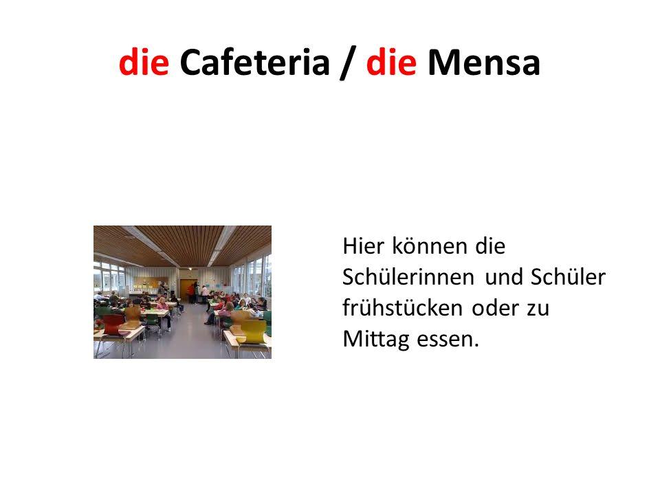 die Cafeteria / die Mensa Hier können die Schülerinnen und Schüler frühstücken oder zu Mittag essen.