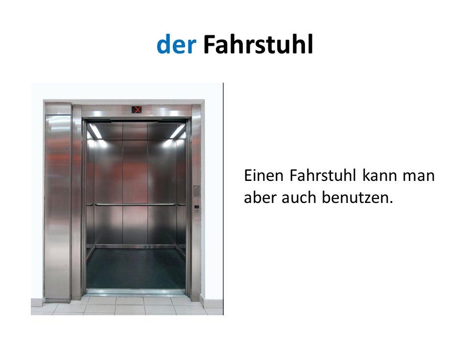 der Fahrstuhl Einen Fahrstuhl kann man aber auch benutzen.