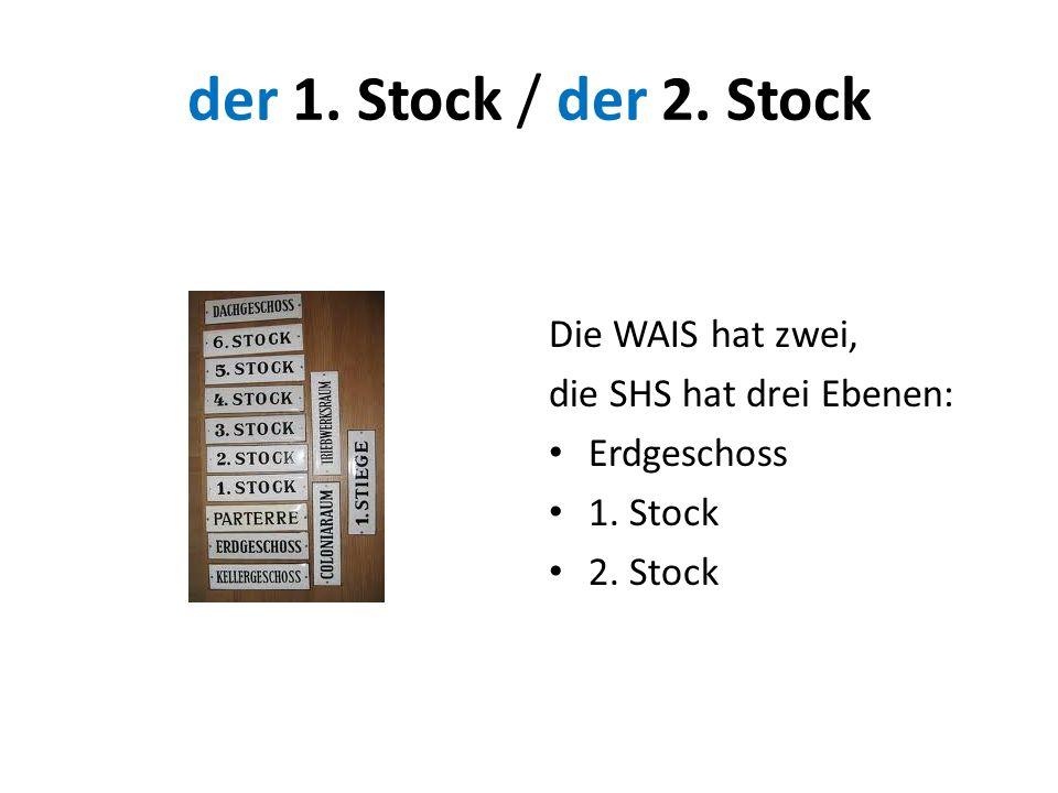 der 1. Stock / der 2. Stock Die WAIS hat zwei, die SHS hat drei Ebenen: Erdgeschoss 1. Stock 2. Stock