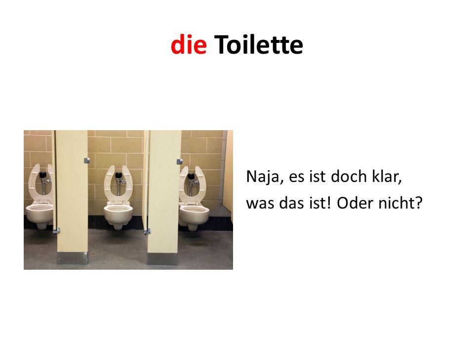 die Toilette Naja, es ist doch klar, was das ist! Oder nicht