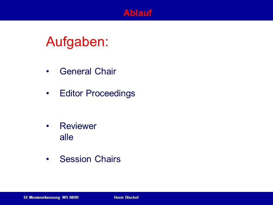 SE Mustererkennung WS 08/09 Horst Bischof Ablauf Aufgaben: General Chair Editor Proceedings Reviewer alle Session Chairs