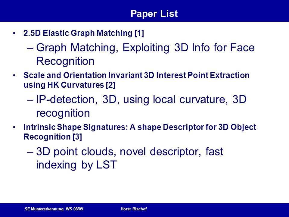 SE Mustererkennung WS 08/09 Horst Bischof Paper List Image Composition for Object Pop-out [4] –Detecting objects in scenes, image retrieval + homography estimation 3D Pose Estimation for Planes [5] –Plane tracking, using point + line features, pose estimation Semantic Classification by Covariance Descriptors within a randomized forest [6] –Covariance descriptors, euclidean representation, passed to random forest classifier, 3D Height