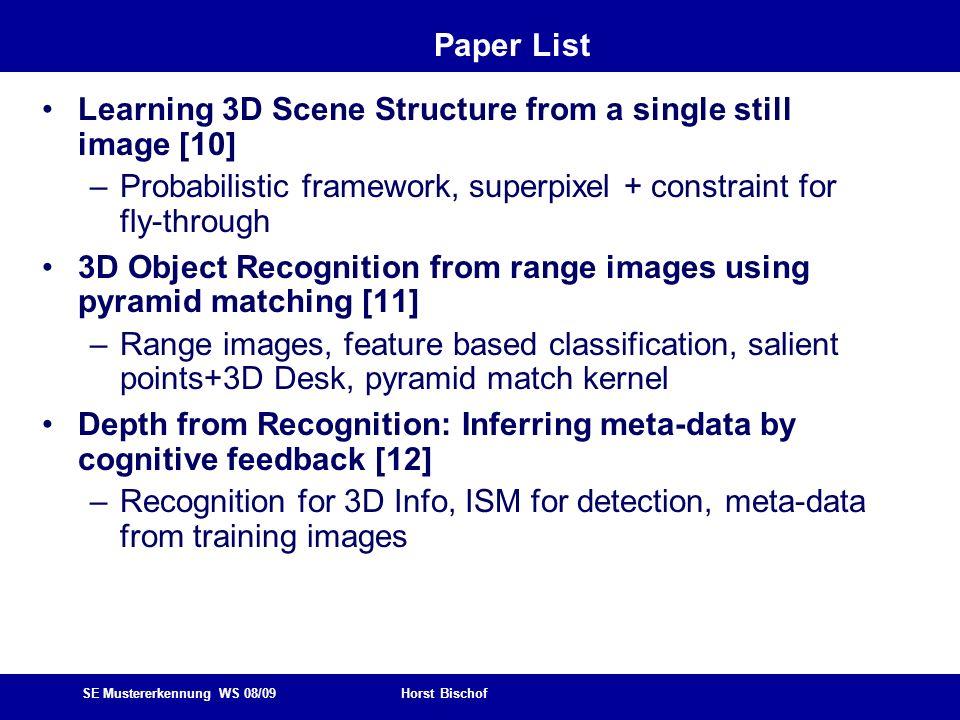 SE Mustererkennung WS 08/09 Horst Bischof Paper List Learning 3D Scene Structure from a single still image [10] –Probabilistic framework, superpixel + constraint for fly-through 3D Object Recognition from range images using pyramid matching [11] –Range images, feature based classification, salient points+3D Desk, pyramid match kernel Depth from Recognition: Inferring meta-data by cognitive feedback [12] –Recognition for 3D Info, ISM for detection, meta-data from training images