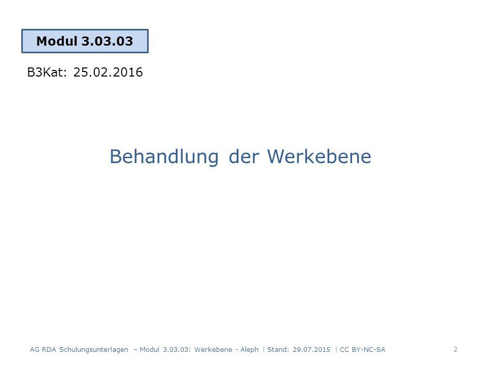Behandlung der Werkebene Modul 3.03.03 2 AG RDA Schulungsunterlagen – Modul 3.03.03: Werkebene - Aleph | Stand: 29.07.2015 | CC BY-NC-SA B3Kat: 25.02.2016