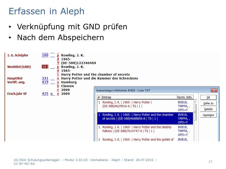 Erfassen in Aleph Verknüpfung mit GND prüfen Nach dem Abspeichern AG RDA Schulungsunterlagen – Modul 3.03.03: Werkebene - Aleph | Stand: 29.07.2015 | CC BY-NC-SA 37