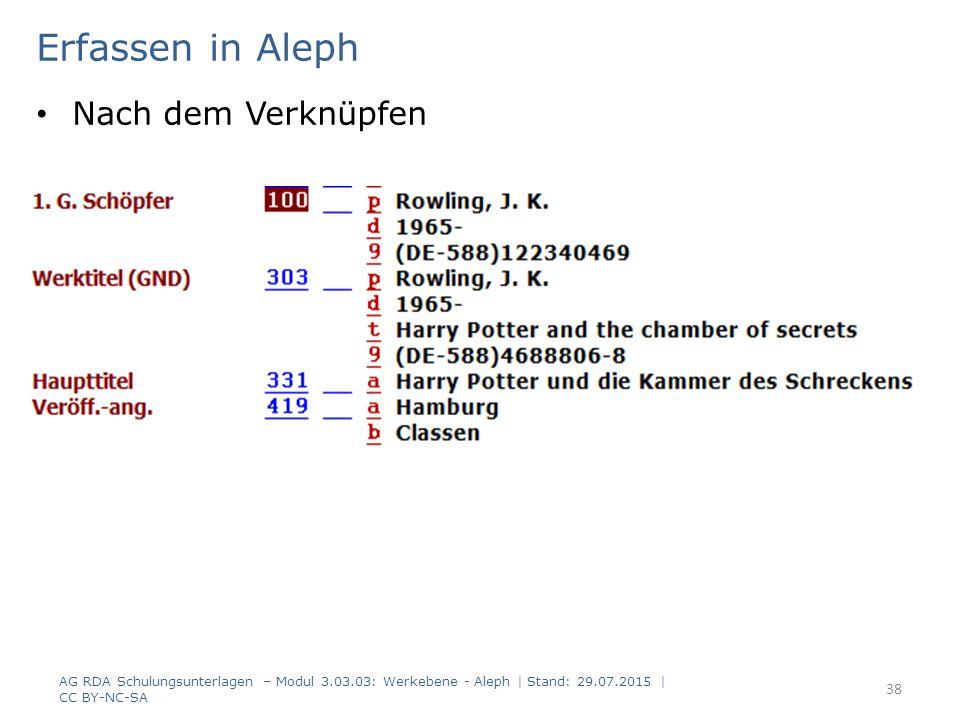 Erfassen in Aleph Nach dem Verknüpfen AG RDA Schulungsunterlagen – Modul 3.03.03: Werkebene - Aleph | Stand: 29.07.2015 | CC BY-NC-SA 38