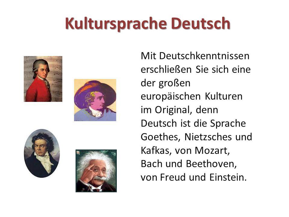 Kultursprache Deutsch Mit Deutschkenntnissen erschließen Sie sich eine der großen europäischen Kulturen im Original, denn Deutsch ist die Sprache Goethes, Nietzsches und Kafkas, von Mozart, Bach und Beethoven, von Freud und Einstein.