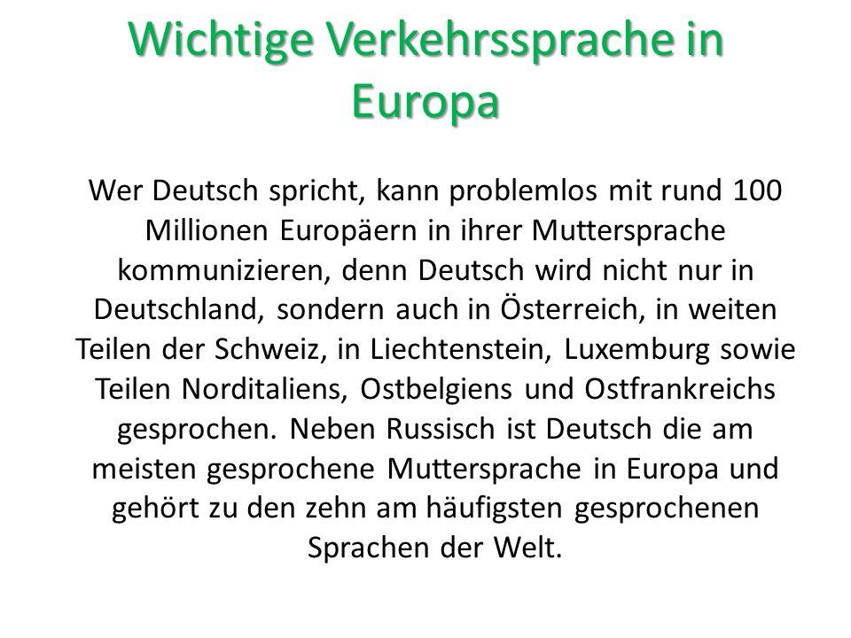 Wichtige Verkehrssprache in Europa Wer Deutsch spricht, kann problemlos mit rund 100 Millionen Europäern in ihrer Muttersprache kommunizieren, denn Deutsch wird nicht nur in Deutschland, sondern auch in Österreich, in weiten Teilen der Schweiz, in Liechtenstein, Luxemburg sowie Teilen Norditaliens, Ostbelgiens und Ostfrankreichs gesprochen.