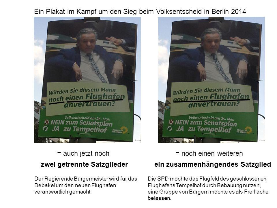 = auch jetzt noch Ein Plakat im Kampf um den Sieg beim Volksentscheid in Berlin 2014 zwei getrennte Satzglieder = noch einen weiteren ein zusammenhängendes Satzglied Der Regierende Bürgermeister wird für das Debakel um den neuen Flughafen verantwortlich gemacht.