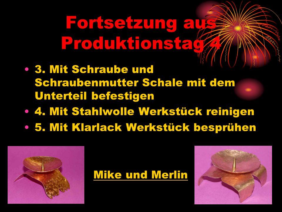 Fortsetzung aus Produktionstag 4 3. Mit Schraube und Schraubenmutter Schale mit dem Unterteil befestigen 4. Mit Stahlwolle Werkstück reinigen 5. Mit K