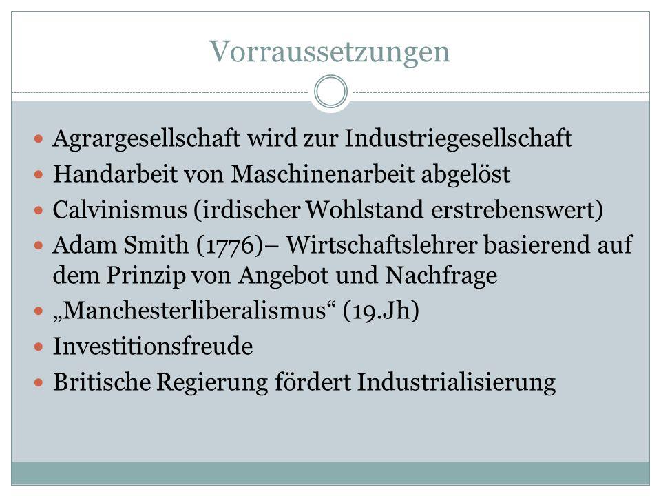 """Vorraussetzungen Agrargesellschaft wird zur Industriegesellschaft Handarbeit von Maschinenarbeit abgelöst Calvinismus (irdischer Wohlstand erstrebenswert) Adam Smith (1776)– Wirtschaftslehrer basierend auf dem Prinzip von Angebot und Nachfrage """"Manchesterliberalismus (19.Jh) Investitionsfreude Britische Regierung fördert Industrialisierung"""