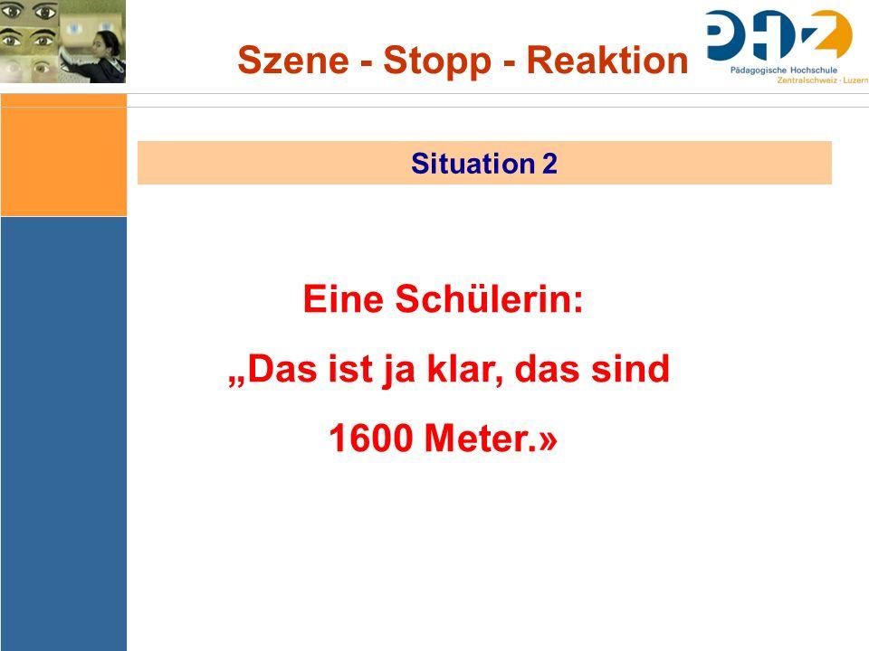 """Szene - Stopp - Reaktion Situation 2 Eine Schülerin: """"Das ist ja klar, das sind 1600 Meter.»"""