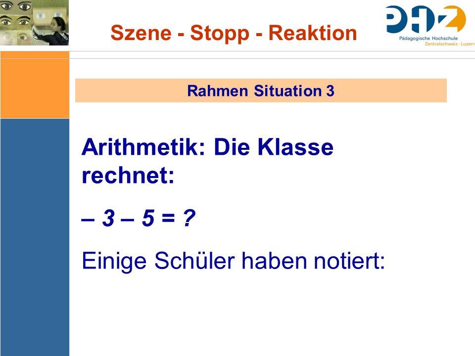 Szene - Stopp - Reaktion Rahmen Situation 3 Arithmetik: Die Klasse rechnet: – 3 – 5 = ? Einige Schüler haben notiert: