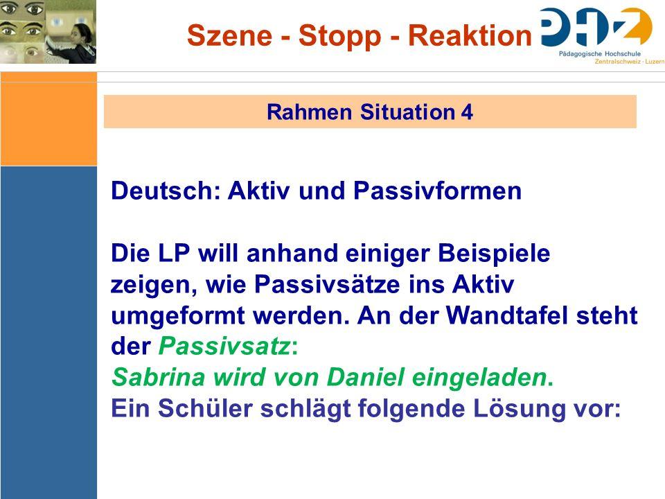 Szene - Stopp - Reaktion Rahmen Situation 4 Deutsch: Aktiv und Passivformen Die LP will anhand einiger Beispiele zeigen, wie Passivsätze ins Aktiv umg