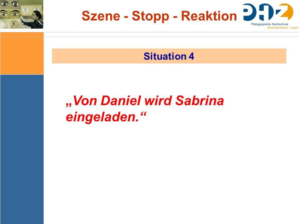 """Szene - Stopp - Reaktion Situation 4 """"Von Daniel wird Sabrina eingeladen."""