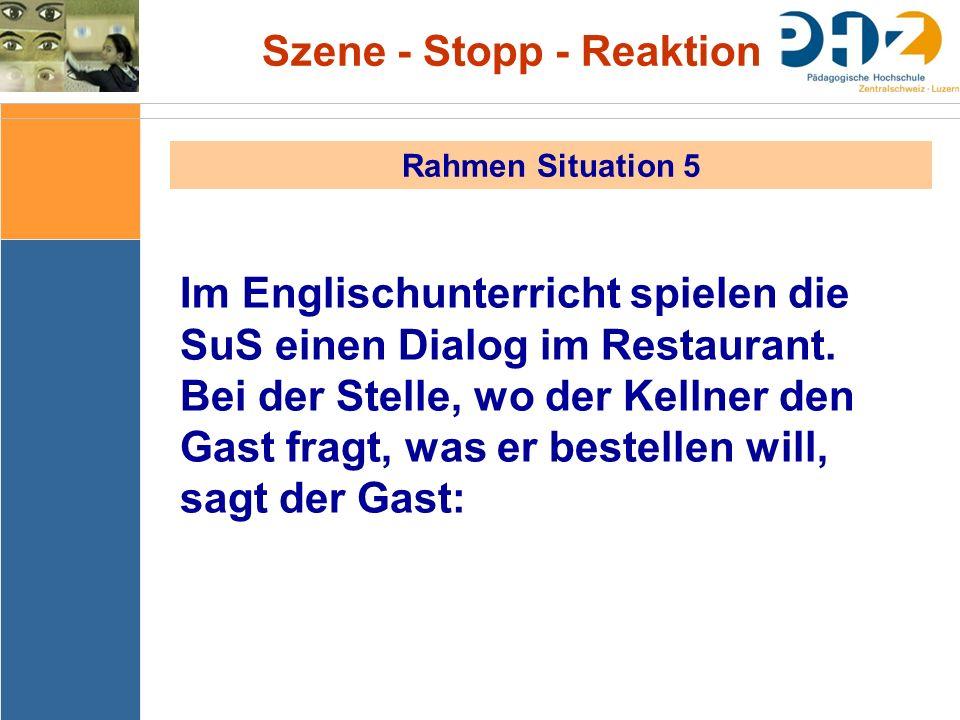 Szene - Stopp - Reaktion Rahmen Situation 5 Im Englischunterricht spielen die SuS einen Dialog im Restaurant. Bei der Stelle, wo der Kellner den Gast