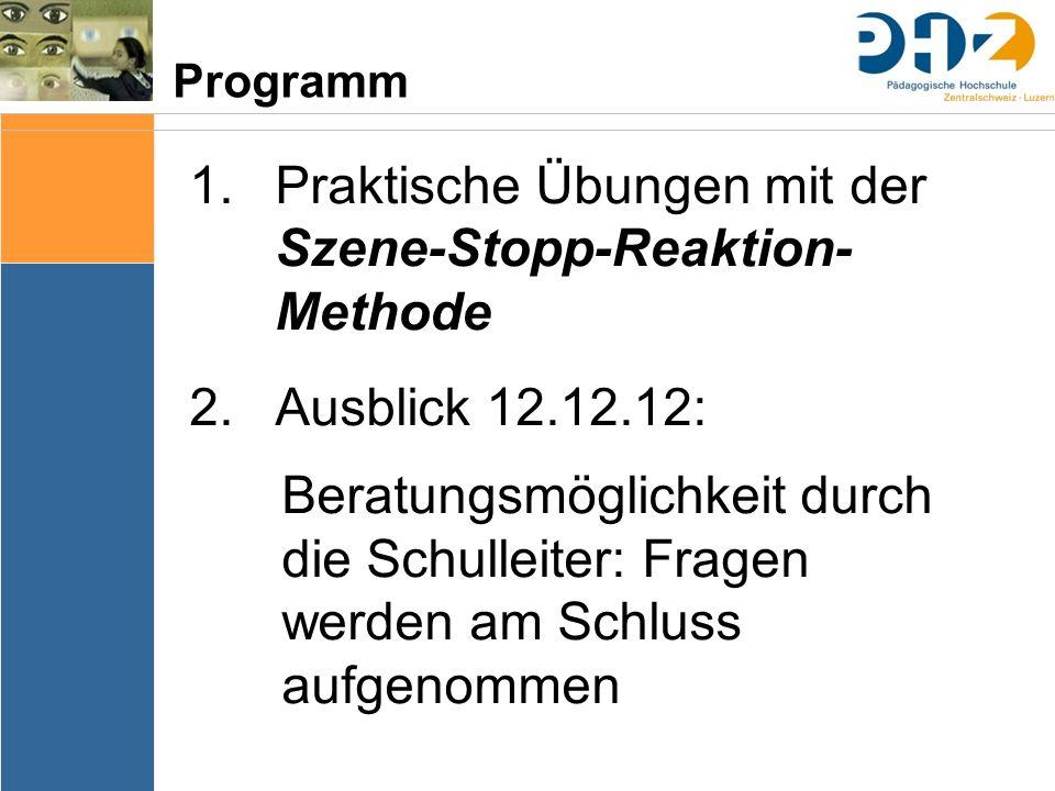 Programm 1.Praktische Übungen mit der Szene-Stopp-Reaktion- Methode 2.Ausblick 12.12.12: Beratungsmöglichkeit durch die Schulleiter: Fragen werden am Schluss aufgenommen