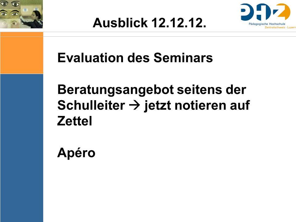 Ausblick 12.12.12. Evaluation des Seminars Beratungsangebot seitens der Schulleiter  jetzt notieren auf Zettel Apéro