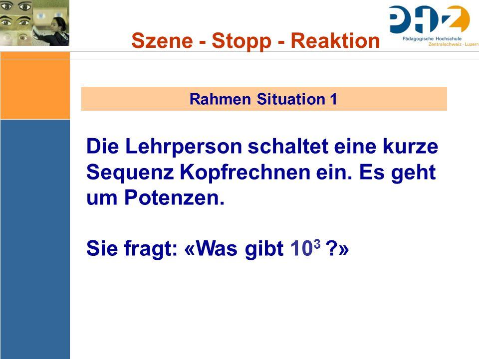 Szene - Stopp - Reaktion Rahmen Situation 1 Die Lehrperson schaltet eine kurze Sequenz Kopfrechnen ein. Es geht um Potenzen. Sie fragt: «Was gibt 10 3