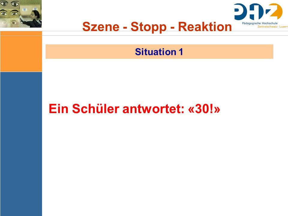 Szene - Stopp - Reaktion Situation 1 Ein Schüler antwortet: «30!»