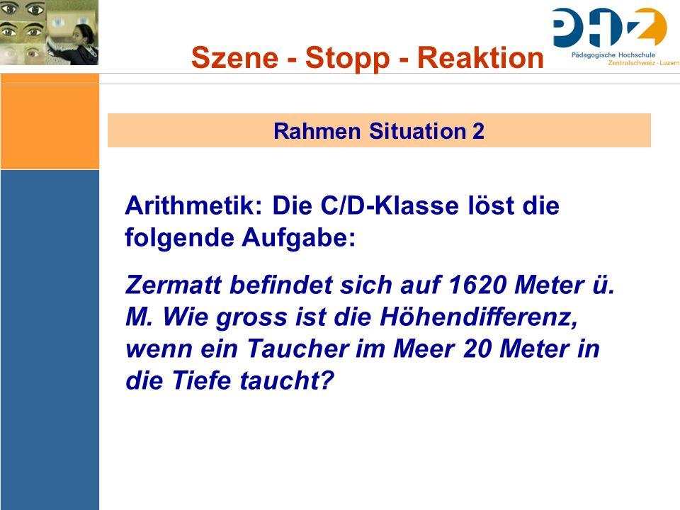 Szene - Stopp - Reaktion Rahmen Situation 2 Arithmetik: Die C/D-Klasse löst die folgende Aufgabe: Zermatt befindet sich auf 1620 Meter ü. M. Wie gross