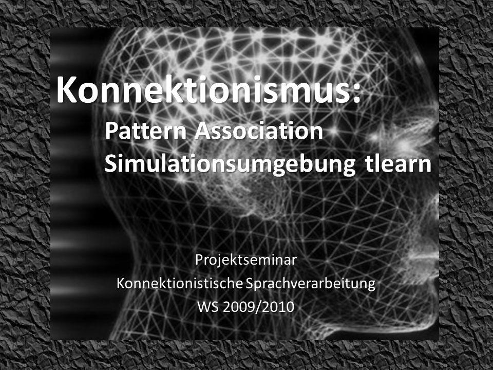Konnektionismus: Pattern Association Simulationsumgebung tlearn Projektseminar Konnektionistische Sprachverarbeitung WS 2009/2010