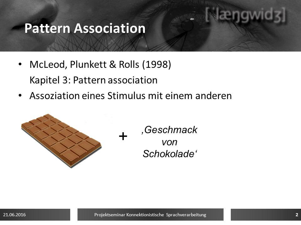 Pattern Association McLeod, Plunkett & Rolls (1998) Kapitel 3: Pattern association Assoziation eines Stimulus mit einem anderen 21.06.20162 Projektseminar Konnektionistische Sprachverarbeitung + 'Geschmack von Schokolade'