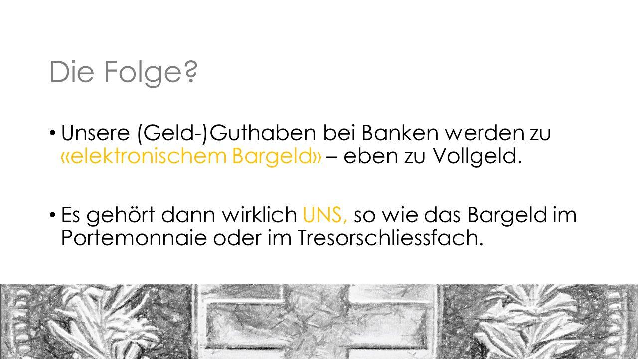 Die Folge. Unsere (Geld-)Guthaben bei Banken werden zu «elektronischem Bargeld» – eben zu Vollgeld.