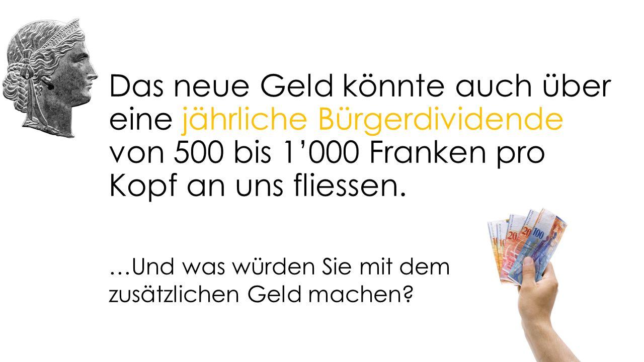 Das neue Geld könnte auch über eine jährliche Bürgerdividende von 500 bis 1'000 Franken pro Kopf an uns fliessen.