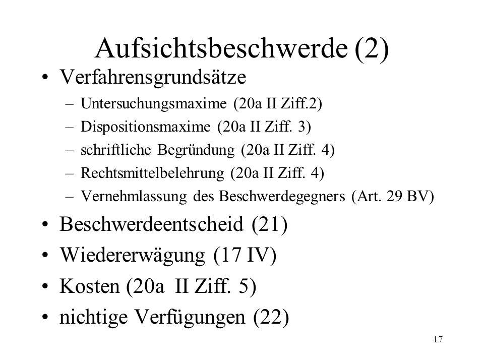16 6. Aufsichtsbeschwerde (1) Begriff und Funktion (17 - 21) Beschwerdeobjekt (17 I, III) Instanzenzug (17-19) Beschwerdegründe (17 I) Beschwerdelegit